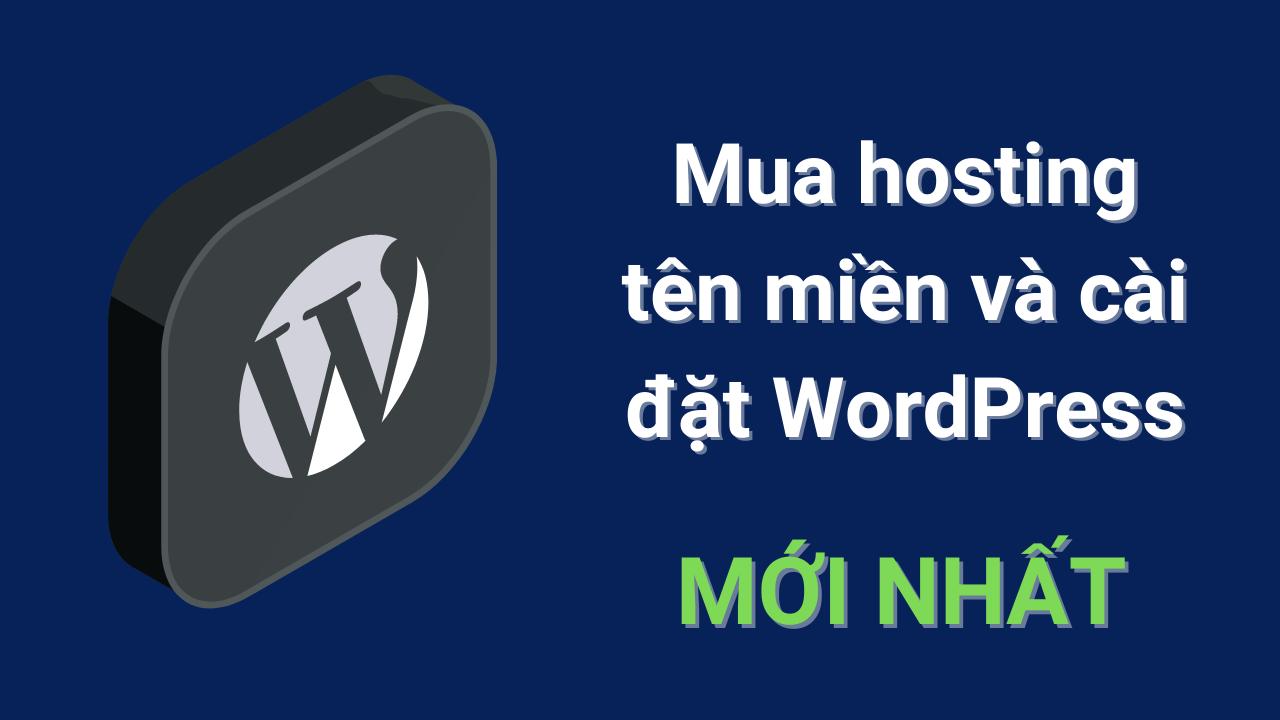 Hướng dẫn mua hosting tên miền và cài đặt WordPress – Mới Nhất
